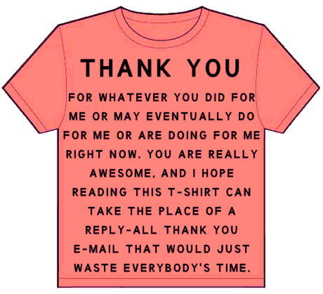 t-shirt: thank you for whatever you did for me or may eventually do for me or are doing for me right now. you are really awesome, and i hope reading this t-shirt can take the place of a reply-all thank you e-mail that would just waste everybody's time